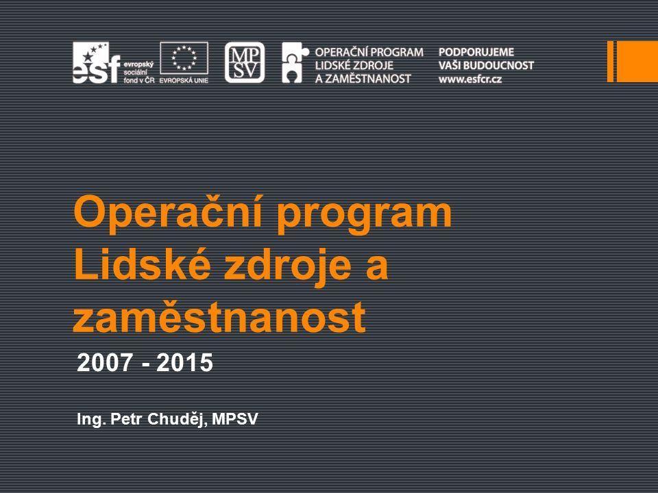 Operační program Lidské zdroje a zaměstnanost 2007 - 2015 Ing. Petr Chuděj, MPSV