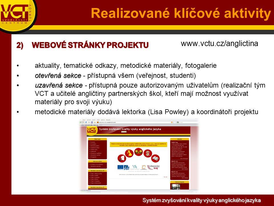 Systém zvyšování kvality výuky anglického jazyka www.vctu.cz/anglictina aktuality, tematické odkazy, metodické materiály, fotogalerie otevřená sekceotevřená sekce - přístupná všem (veřejnost, studenti) uzavřená sekceuzavřená sekce - přístupná pouze autorizovaným uživatelům (realizační tým VCT a učitelé angličtiny partnerských škol, kteří mají možnost využívat materiály pro svoji výuku) metodické materiály dodává lektorka (Lisa Powley) a koordinátoři projektu Realizované klíčové aktivity