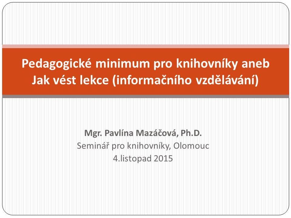 Mgr. Pavlína Mazáčová, Ph.D. Seminář pro knihovníky, Olomouc 4.listopad 2015 Pedagogické minimum pro knihovníky aneb Jak vést lekce (informačního vzdě