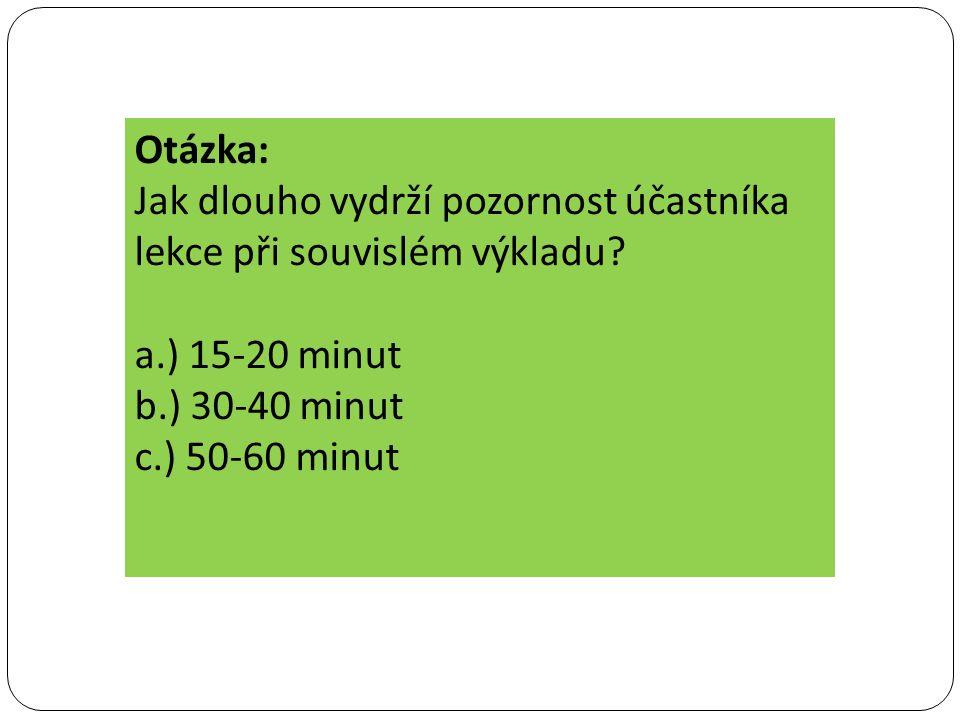 Otázka: Jak dlouho vydrží pozornost účastníka lekce při souvislém výkladu? a.) 15-20 minut b.) 30-40 minut c.) 50-60 minut