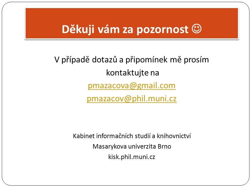 V případě dotazů a připomínek mě prosím kontaktujte na pmazacova@gmail.com pmazacov@phil.muni.cz Kabinet informačních studií a knihovnictví Masarykova