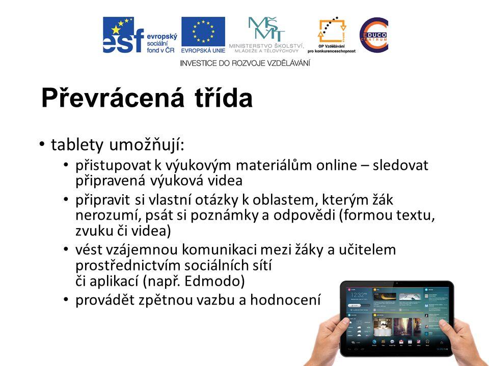 Převrácená třída tablety umožňují: přistupovat k výukovým materiálům online – sledovat připravená výuková videa připravit si vlastní otázky k oblastem, kterým žák nerozumí, psát si poznámky a odpovědi (formou textu, zvuku či videa) vést vzájemnou komunikaci mezi žáky a učitelem prostřednictvím sociálních sítí či aplikací (např.