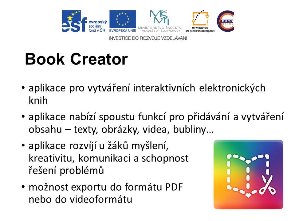 Book Creator aplikace pro vytváření interaktivních elektronických knih aplikace nabízí spoustu funkcí pro přidávání a vytváření obsahu – texty, obrázky, videa, bubliny… aplikace rozvíjí u žáků myšlení, kreativitu, komunikaci a schopnost řešení problémů možnost exportu do formátu PDF nebo do videoformátu
