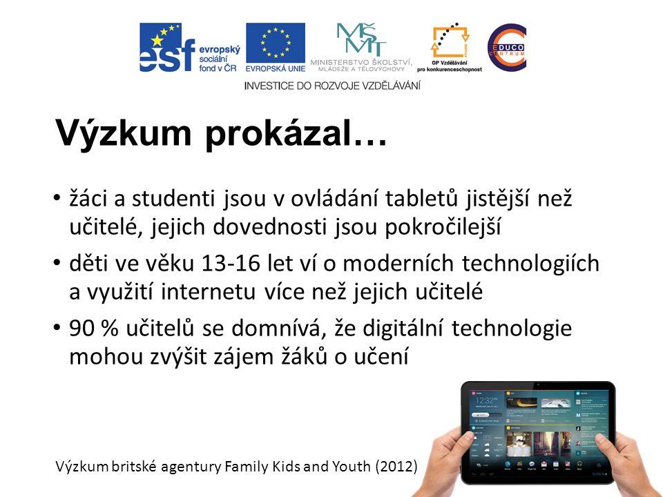 Výzkum prokázal… žáci a studenti jsou v ovládání tabletů jistější než učitelé, jejich dovednosti jsou pokročilejší děti ve věku 13-16 let ví o moderních technologiích a využití internetu více než jejich učitelé 90 % učitelů se domnívá, že digitální technologie mohou zvýšit zájem žáků o učení Výzkum britské agentury Family Kids and Youth (2012)