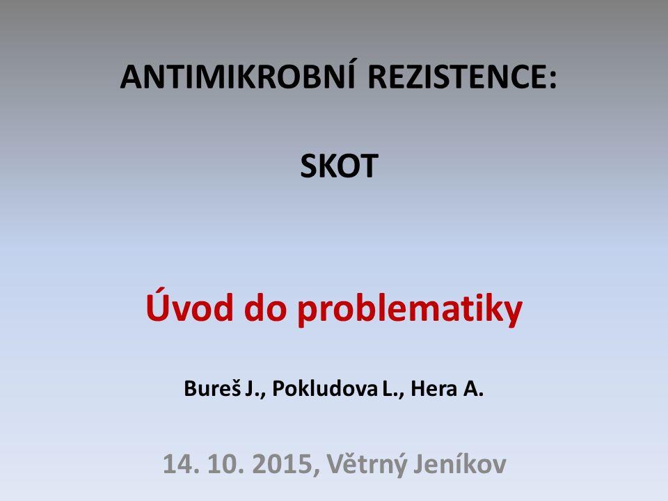 ANTIMIKROBNÍ REZISTENCE: SKOT Úvod do problematiky Bureš J., Pokludova L., Hera A. 14. 10. 2015, Větrný Jeníkov