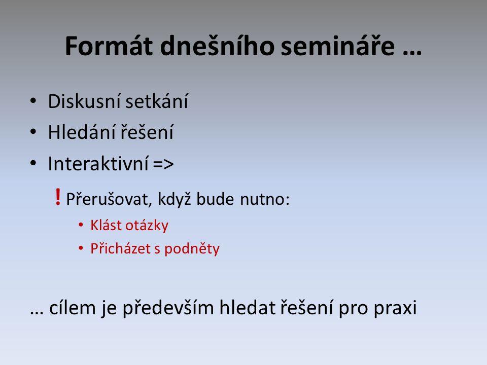 Formát dnešního semináře … Diskusní setkání Hledání řešení Interaktivní => ! Přerušovat, když bude nutno: Klást otázky Přicházet s podněty … cílem je