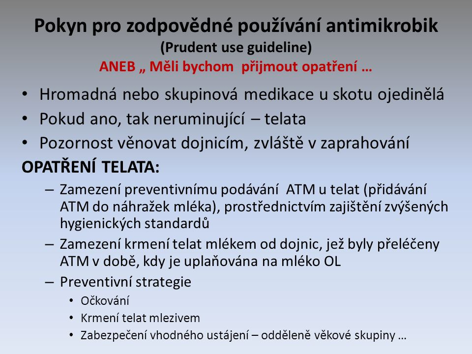 """Pokyn pro zodpovědné používání antimikrobik (Prudent use guideline) ANEB """" Měli bychom přijmout opatření … Hromadná nebo skupinová medikace u skotu ojedinělá Pokud ano, tak neruminující – telata Pozornost věnovat dojnicím, zvláště v zaprahování OPATŘENÍ TELATA: – Zamezení preventivnímu podávání ATM u telat (přidávání ATM do náhražek mléka), prostřednictvím zajištění zvýšených hygienických standardů – Zamezení krmení telat mlékem od dojnic, jež byly přeléčeny ATM v době, kdy je uplaňována na mléko OL – Preventivní strategie Očkování Krmení telat mlezivem Zabezpečení vhodného ustájení – odděleně věkové skupiny …"""