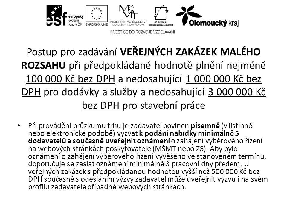 Postup pro zadávání VEŘEJNÝCH ZAKÁZEK MALÉHO ROZSAHU při předpokládané hodnotě plnění nejméně 100 000 Kč bez DPH a nedosahující 1 000 000 Kč bez DPH pro dodávky a služby a nedosahující 3 000 000 Kč bez DPH pro stavební práce Při provádění průzkumu trhu je zadavatel povinen písemně (v listinné nebo elektronické podobě) vyzvat k podání nabídky minimálně 5 dodavatelů a současně uveřejnit oznámení o zahájení výběrového řízení na webových stránkách poskytovatele (MŠMT nebo ZS).