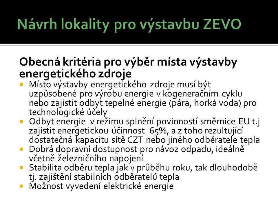 Obecná kritéria pro výběr místa výstavby energetického zdroje  Místo výstavby energetického zdroje musí být uzpůsobené pro výrobu energie v kogeneračním cyklu nebo zajistit odbyt tepelné energie (pára, horká voda) pro technologické účely  Odbyt energie v režimu splnění povinností směrnice EU t.j zajistit energetickou účinnost 65%, a z toho rezultující dostatečná kapacitu sítě CZT nebo jiného odběratele tepla  Dobrá dopravní dostupnost pro návoz odpadu, ideálně včetně železničního napojení  Stabilita odběru tepla jak v průběhu roku, tak dlouhodobě tj.