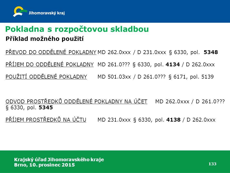 Krajský úřad Jihomoravského kraje Brno, 10. prosinec 2015 133 Pokladna s rozpočtovou skladbou Příklad možného použití PŘEVOD DO ODDĚLENÉ POKLADNYMD 26
