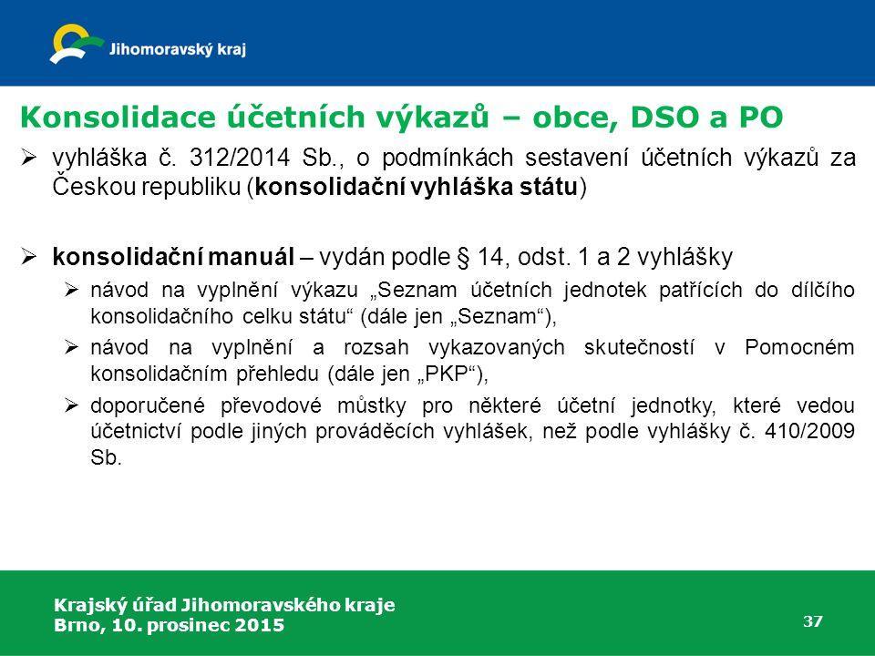 Krajský úřad Jihomoravského kraje Brno, 10. prosinec 2015 37 Konsolidace účetních výkazů – obce, DSO a PO  vyhláška č. 312/2014 Sb., o podmínkách ses