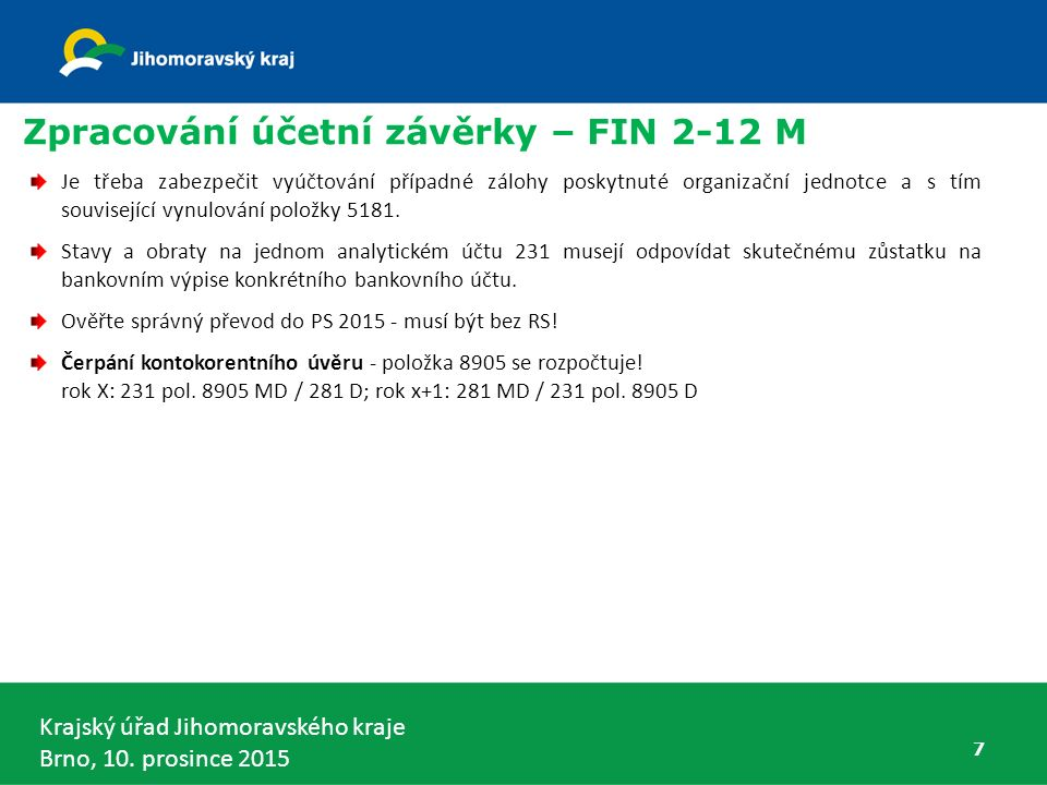 Krajský úřad Jihomoravského kraje Brno, 10. prosince 2015 7 Zpracování účetní závěrky – FIN 2-12 M Je třeba zabezpečit vyúčtování případné zálohy posk