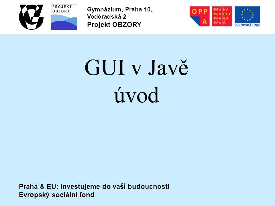 Praha & EU: Investujeme do vaší budoucnosti Evropský sociální fond Gymnázium, Praha 10, Voděradská 2 Projekt OBZORY GUI v Javě úvod