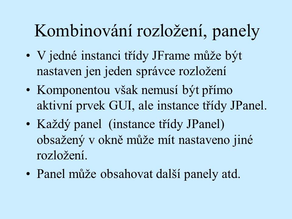 Kombinování rozložení, panely V jedné instanci třídy JFrame může být nastaven jen jeden správce rozložení Komponentou však nemusí být přímo aktivní prvek GUI, ale instance třídy JPanel.