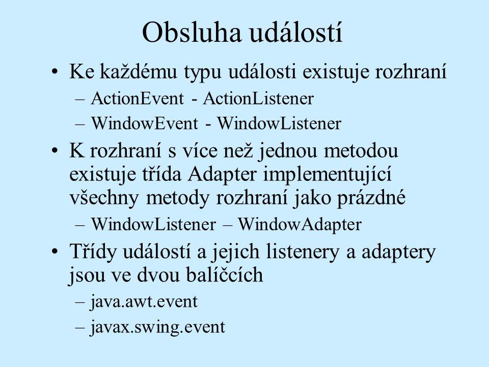 Obsluha událostí Ke každému typu události existuje rozhraní –ActionEvent - ActionListener –WindowEvent - WindowListener K rozhraní s více než jednou metodou existuje třída Adapter implementující všechny metody rozhraní jako prázdné –WindowListener – WindowAdapter Třídy událostí a jejich listenery a adaptery jsou ve dvou balíčcích –java.awt.event –javax.swing.event