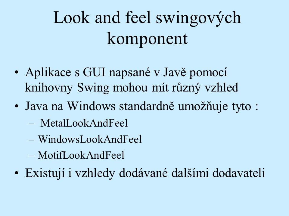 Look and feel swingových komponent Aplikace s GUI napsané v Javě pomocí knihovny Swing mohou mít různý vzhled Java na Windows standardně umožňuje tyto : – MetalLookAndFeel –WindowsLookAndFeel –MotifLookAndFeel Existují i vzhledy dodávané dalšími dodavateli