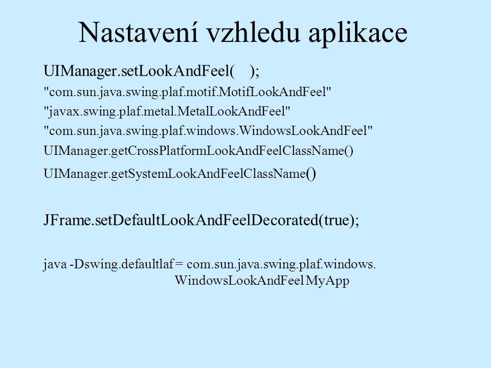 Nastavení vzhledu aplikace UIManager.setLookAndFeel( ); com.sun.java.swing.plaf.motif.MotifLookAndFeel javax.swing.plaf.metal.MetalLookAndFeel com.sun.java.swing.plaf.windows.WindowsLookAndFeel UIManager.getCrossPlatformLookAndFeelClassName() UIManager.getSystemLookAndFeelClassName () JFrame.setDefaultLookAndFeelDecorated(true); java -Dswing.defaultlaf = com.sun.java.swing.plaf.windows.