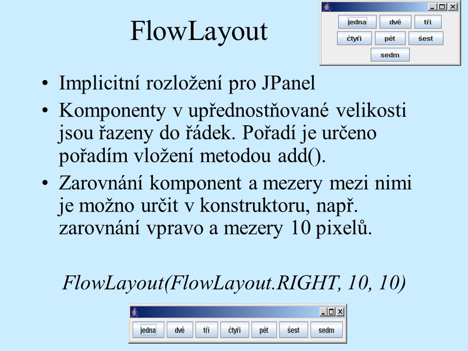 FlowLayout Implicitní rozložení pro JPanel Komponenty v upřednostňované velikosti jsou řazeny do řádek.
