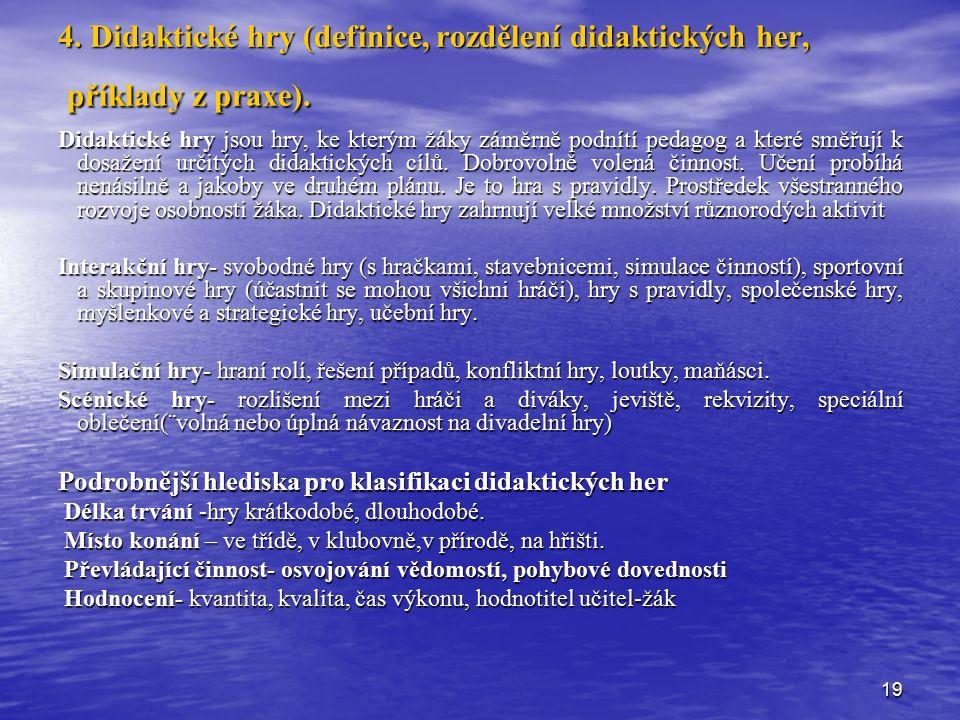19 4. Didaktické hry (definice, rozdělení didaktických her, příklady z praxe). Didaktické hry jsou hry, ke kterým žáky záměrně podnítí pedagog a které