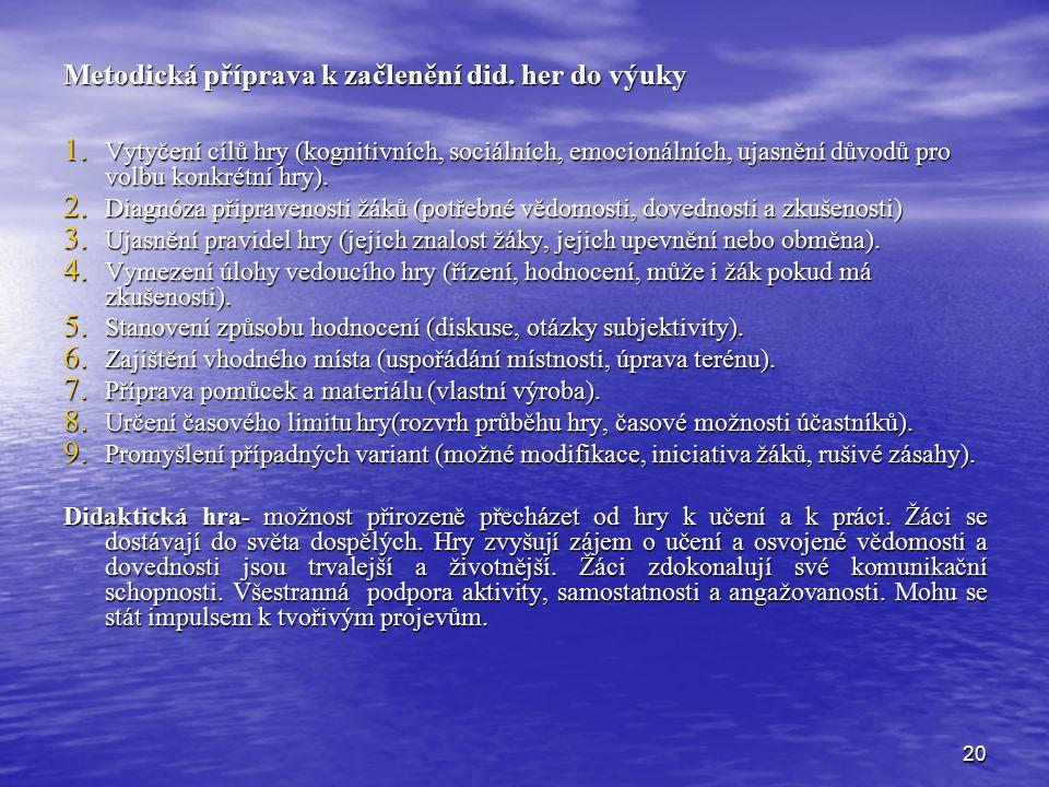 20 Metodická příprava k začlenění did. her do výuky 1. Vytyčení cílů hry (kognitivních, sociálních, emocionálních, ujasnění důvodů pro volbu konkrétní