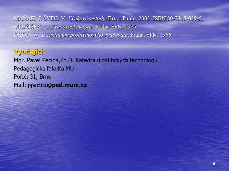 4 MAŇÁK, J. ŠVEC, V. Výukové metody. Brno: Paido, 2003. ISBN 80-7315-039-5. MOJŽÍŠEK, L. Vyučovací metody. Praha: SPN, 1975. OKOŇ. W. K základům probl