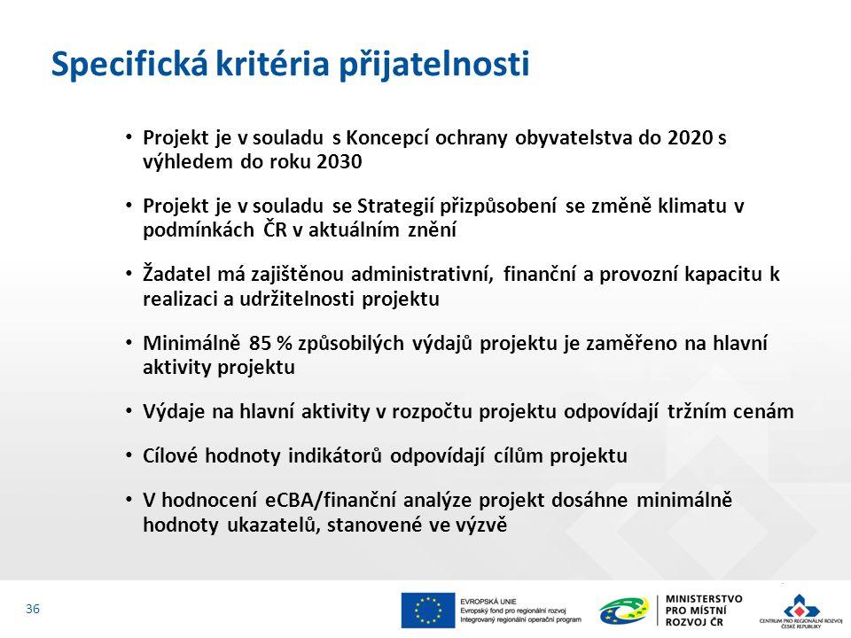Projekt je v souladu s Koncepcí ochrany obyvatelstva do 2020 s výhledem do roku 2030 Projekt je v souladu se Strategií přizpůsobení se změně klimatu v podmínkách ČR v aktuálním znění Žadatel má zajištěnou administrativní, finanční a provozní kapacitu k realizaci a udržitelnosti projektu Minimálně 85 % způsobilých výdajů projektu je zaměřeno na hlavní aktivity projektu Výdaje na hlavní aktivity v rozpočtu projektu odpovídají tržním cenám Cílové hodnoty indikátorů odpovídají cílům projektu V hodnocení eCBA/finanční analýze projekt dosáhne minimálně hodnoty ukazatelů, stanovené ve výzvě Specifická kritéria přijatelnosti 36