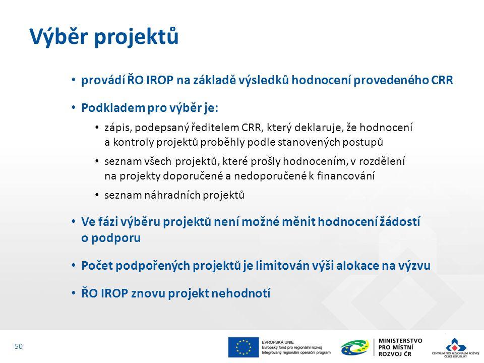 provádí ŘO IROP na základě výsledků hodnocení provedeného CRR Podkladem pro výběr je: zápis, podepsaný ředitelem CRR, který deklaruje, že hodnocení a kontroly projektů proběhly podle stanovených postupů seznam všech projektů, které prošly hodnocením, v rozdělení na projekty doporučené a nedoporučené k financování seznam náhradních projektů Ve fázi výběru projektů není možné měnit hodnocení žádostí o podporu Počet podpořených projektů je limitován výši alokace na výzvu ŘO IROP znovu projekt nehodnotí Výběr projektů 50