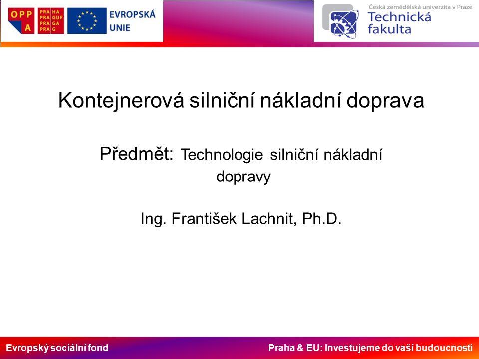 Evropský sociální fond Praha & EU: Investujeme do vaší budoucnosti Kontejnerová silniční nákladní doprava Předmět: Technologie silniční nákladní dopravy Ing.