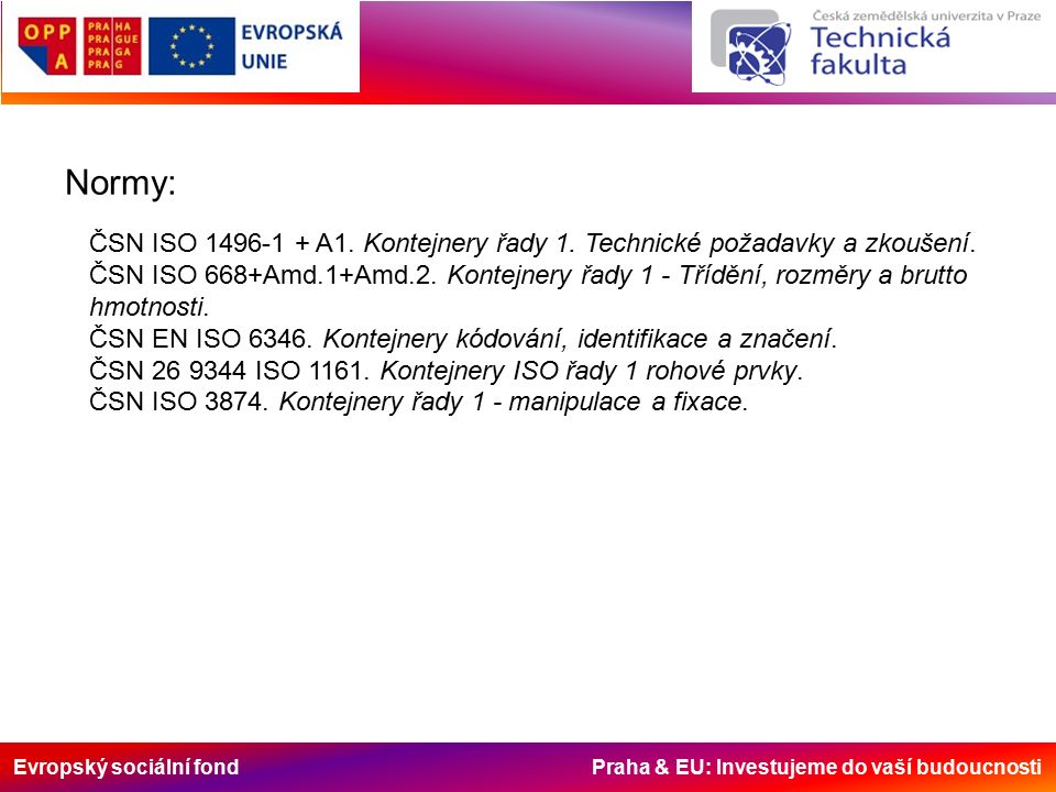 Evropský sociální fond Praha & EU: Investujeme do vaší budoucnosti Normy: ČSN ISO 1496-1 + A1. Kontejnery řady 1. Technické požadavky a zkoušení. ČSN