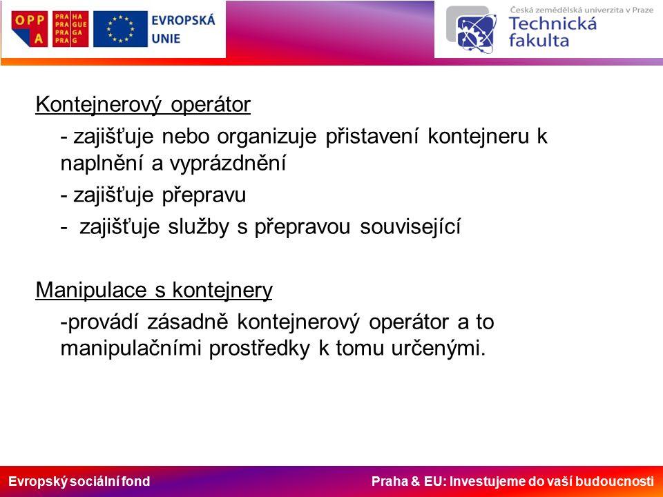 Evropský sociální fond Praha & EU: Investujeme do vaší budoucnosti Kontejnerový operátor - zajišťuje nebo organizuje přistavení kontejneru k naplnění a vyprázdnění - zajišťuje přepravu - zajišťuje služby s přepravou související Manipulace s kontejnery -provádí zásadně kontejnerový operátor a to manipulačními prostředky k tomu určenými.