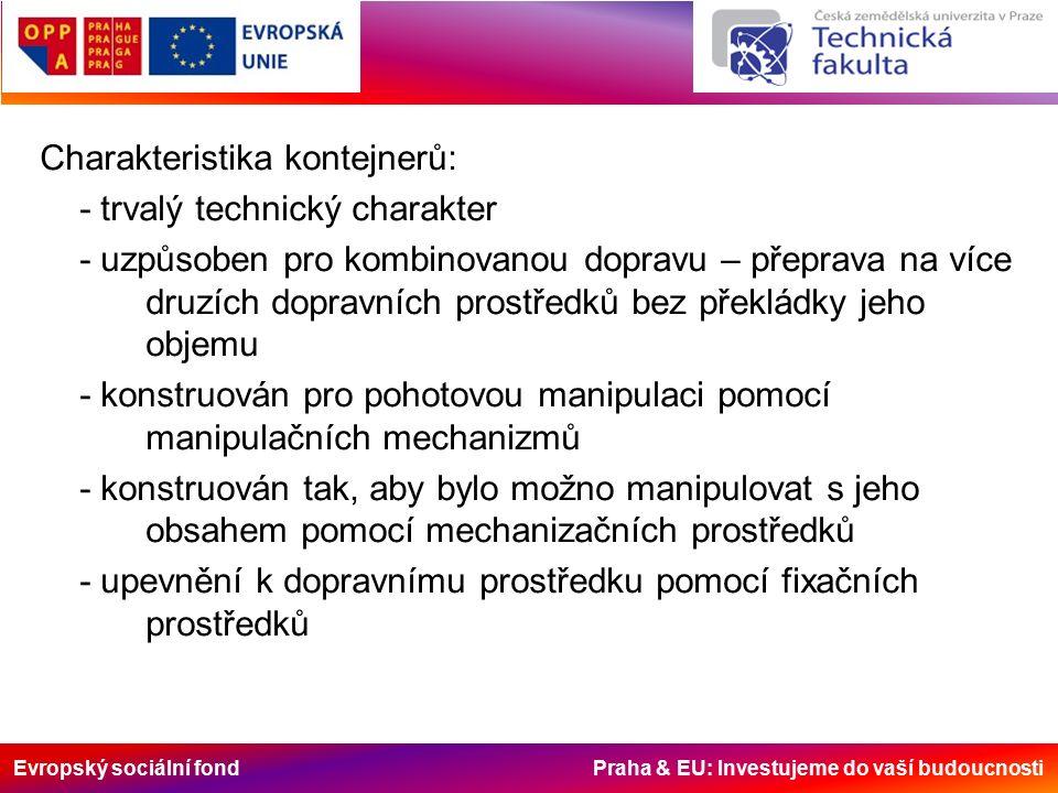 Evropský sociální fond Praha & EU: Investujeme do vaší budoucnosti Charakteristika kontejnerů: - trvalý technický charakter - uzpůsoben pro kombinovanou dopravu – přeprava na více druzích dopravních prostředků bez překládky jeho objemu - konstruován pro pohotovou manipulaci pomocí manipulačních mechanizmů - konstruován tak, aby bylo možno manipulovat s jeho obsahem pomocí mechanizačních prostředků - upevnění k dopravnímu prostředku pomocí fixačních prostředků