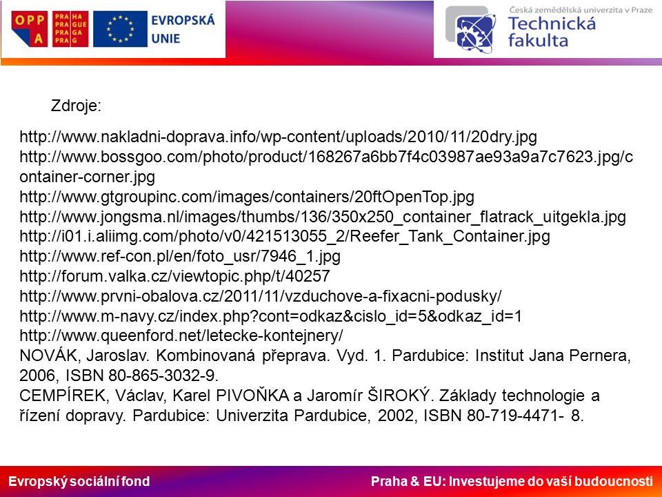 Evropský sociální fond Praha & EU: Investujeme do vaší budoucnosti http://www.nakladni-doprava.info/wp-content/uploads/2010/11/20dry.jpg http://www.bossgoo.com/photo/product/168267a6bb7f4c03987ae93a9a7c7623.jpg/c ontainer-corner.jpg http://www.gtgroupinc.com/images/containers/20ftOpenTop.jpg http://www.jongsma.nl/images/thumbs/136/350x250_container_flatrack_uitgekla.jpg http://i01.i.aliimg.com/photo/v0/421513055_2/Reefer_Tank_Container.jpg http://www.ref-con.pl/en/foto_usr/7946_1.jpg http://forum.valka.cz/viewtopic.php/t/40257 http://www.prvni-obalova.cz/2011/11/vzduchove-a-fixacni-podusky/ http://www.m-navy.cz/index.php cont=odkaz&cislo_id=5&odkaz_id=1 http://www.queenford.net/letecke-kontejnery/ NOVÁK, Jaroslav.