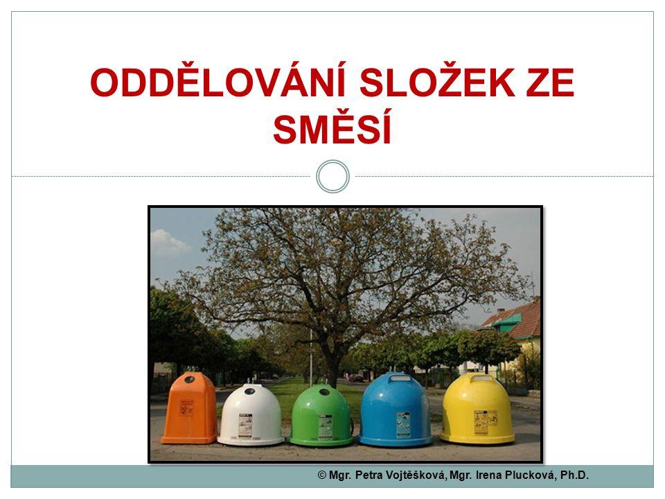 ODDĚLOVÁNÍ SLOŽEK ZE SMĚSÍ © Mgr. Petra Vojtěšková, Mgr. Irena Plucková, Ph.D.