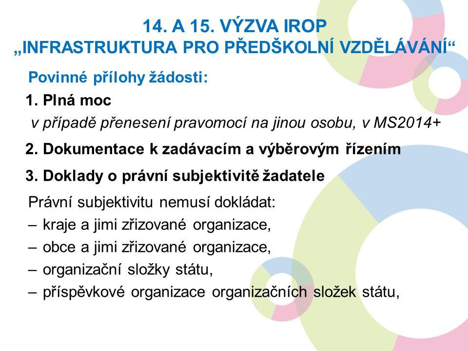 Povinné přílohy žádosti: 1.Plná moc v případě přenesení pravomocí na jinou osobu, v MS2014+ 2.Dokumentace k zadávacím a výběrovým řízením 3.Doklady o právní subjektivitě žadatele Právní subjektivitu nemusí dokládat: –kraje a jimi zřizované organizace, –obce a jimi zřizované organizace, –organizační složky státu, –příspěvkové organizace organizačních složek státu, 14.