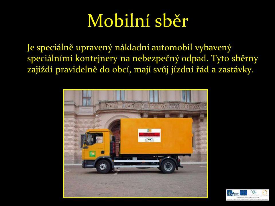 Mobilní sběr Je speciálně upravený nákladní automobil vybavený speciálními kontejnery na nebezpečný odpad. Tyto sběrny zajíždí pravidelně do obcí, maj