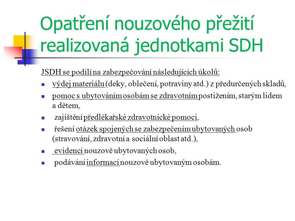Opatření nouzového přežití realizovaná jednotkami SDH JSDH se podílí na zabezpečování následujících úkolů: výdej materiálu (deky, oblečení, potraviny atd.) z předurčených skladů, pomoc s ubytováním osobám se zdravotním postižením, starým lidem a dětem, zajištění předlékařské zdravotnické pomoci, řešení otázek spojených se zabezpečením ubytovaných osob (stravování, zdravotní a sociální oblast atd.), evidenci nouzově ubytovaných osob, podávání informací nouzově ubytovaným osobám.
