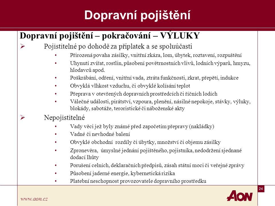 24 www.aon.cz Dopravní pojištění Dopravní pojištění – pokračování – VÝLUKY  Pojistitelné po dohodě za příplatek a se spoluúčastí Přirozená povaha zásilky, vnitřní zkáza, lom, úbytek, roztavení, rozpuštění Uhynutí zvířat, rostlin, působení povětrnostních vlivů, lodních výparů, hmyzu, hlodavců apod.