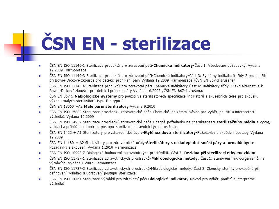 ČSN EN - sterilizace ČSN EN ISO 17664 Sterilizace zdravotnických prostředků-Informace, které mají být poskytnuty výrobcem pro zpracování opakovaně sterilizovatelných zdravotnických prostředků ČSN EN ISO 13402 Chirurgické a stomatologické ruční nástroje-Stanovení odolnosti proti sterilizaci v autoklávu, korozi a vystavení vlivu tepla ČSN EN ISO 11607-1 Obaly pro závěrečně sterilizované zdravotnické prostředky-Část 1: Požadavky na materiály, systémy sterilní bariéry a systémy balení Vydána 1.2010 Harmonizace ČSN EN ISO 11607-2 Obaly pro závěrečně sterilizované zdravotnické prostředky-Část 2: Validace požadavků na proces tvarování, utěsnění a sestavení Vydána 12.2006 Harmonizace ČSN EN 868-2 Obaly pro závěrečně sterilizované zdravotnické prostředky-Část 2: Sterilizační obal-požadavky a zkušební metody Vydána 12.2009 ČSN EN 868-3 Obaly pro závěrečně sterilizované zdravotnické prostředky-Část 3: Papír pro výrobu papírových sáčků (uvedených v norměEN 868-4) a pro výrobu plochých sáčků a rolí (uvedených v normě 868-5) Požadavky a zkušební metody Vydána 12.2009 ČSN EN 868-4 Obaly pro závěrečně sterilizované zdravotnické prostředky-Část 4: Papírové sáčky -požadavky a zkušební metody Vydána 12.2009 ČSN EN 868-5 Obaly pro závěrečně sterilizované zdravotnické prostředky-Část 5: Provedení těsně uzavíratelných plochých sáčků a rolí porézních materiálů a plastových folií-Požadavky a zkušební metody Vydána 12.2009 ČSN EN 868-6 Obaly pro závěrečně sterilizované zdravotnické prostředky-Část 6: Papír pro procesy nízkoteplotní sterilizace.