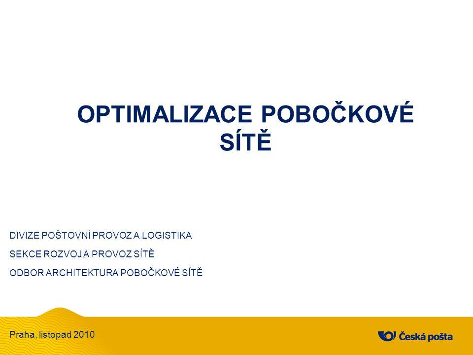 OPTIMALIZACE POBOČKOVÉ SÍTĚ DIVIZE POŠTOVNÍ PROVOZ A LOGISTIKA SEKCE ROZVOJ A PROVOZ SÍTĚ ODBOR ARCHITEKTURA POBOČKOVÉ SÍTĚ Praha, listopad 2010