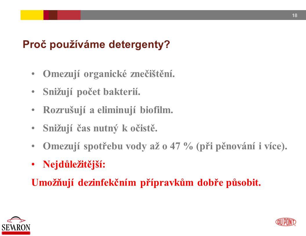 18 Proč používáme detergenty? Omezují organické znečištění. Snižují počet bakterií. Rozrušují a eliminují biofilm. Snižují čas nutný k očistě. Omezují