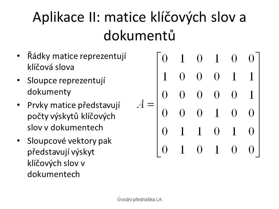 Aplikace II: matice klíčových slov a dokumentů Řádky matice reprezentují klíčová slova Sloupce reprezentují dokumenty Prvky matice představují počty výskytů klíčových slov v dokumentech Sloupcové vektory pak představují výskyt klíčových slov v dokumentech Úvodní přednáška LA