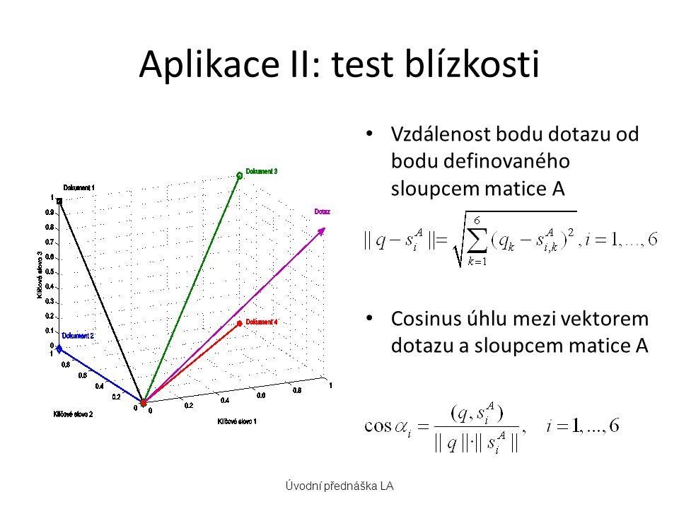 Aplikace II: test blízkosti Vzdálenost bodu dotazu od bodu definovaného sloupcem matice A Cosinus úhlu mezi vektorem dotazu a sloupcem matice A Úvodní přednáška LA
