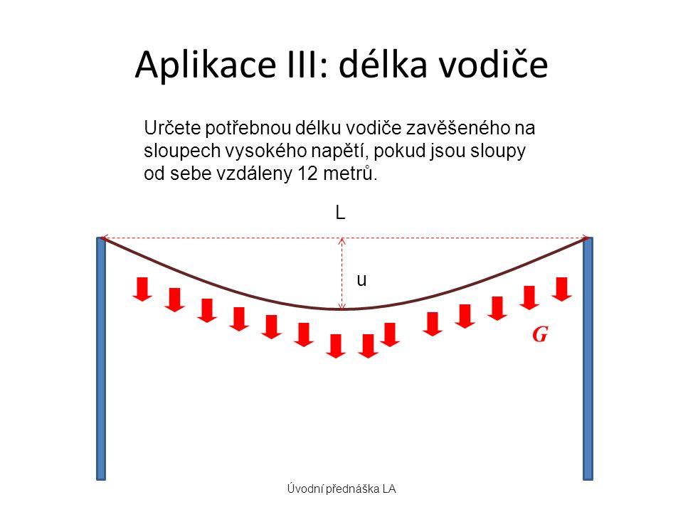 Aplikace III: délka vodiče Úvodní přednáška LA Určete potřebnou délku vodiče zavěšeného na sloupech vysokého napětí, pokud jsou sloupy od sebe vzdáleny 12 metrů.