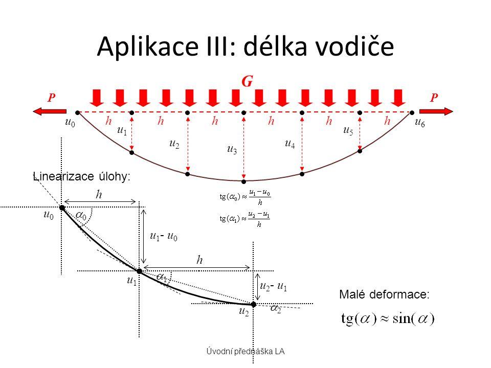 Aplikace III: délka vodiče Úvodní přednáška LA u0u0 u1u1 u2u2 u3u3 u4u4 u5u5 u6u6 hhhhhh PP G Malé deformace: u 1 - u 0 h h u 2 - u 1 u1u1 u0u0 00 11 u2u2 22 Linearizace úlohy: