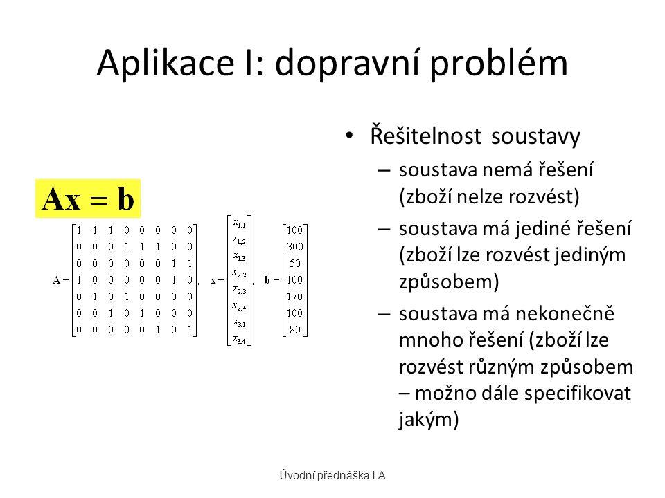 Aplikace I: dopravní problém Řešitelnost soustavy – soustava nemá řešení (zboží nelze rozvést) – soustava má jediné řešení (zboží lze rozvést jediným způsobem) – soustava má nekonečně mnoho řešení (zboží lze rozvést různým způsobem – možno dále specifikovat jakým) Úvodní přednáška LA Maticový zápis soustavy: