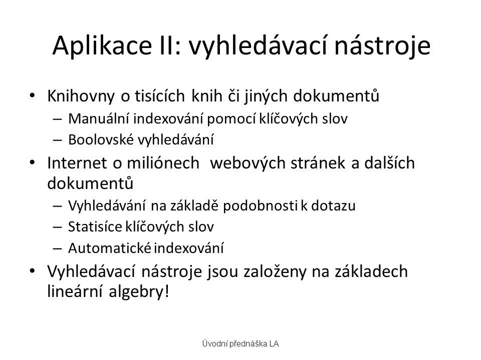 Aplikace II: vyhledávací nástroje Knihovny o tisících knih či jiných dokumentů – Manuální indexování pomocí klíčových slov – Boolovské vyhledávání Internet o miliónech webových stránek a dalších dokumentů – Vyhledávání na základě podobnosti k dotazu – Statisíce klíčových slov – Automatické indexování Vyhledávací nástroje jsou založeny na základech lineární algebry.