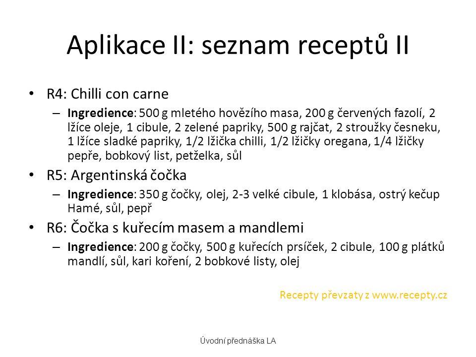 Aplikace II: seznam receptů II R4: Chilli con carne – Ingredience: 500 g mletého hovězího masa, 200 g červených fazolí, 2 lžíce oleje, 1 cibule, 2 zelené papriky, 500 g rajčat, 2 stroužky česneku, 1 lžíce sladké papriky, 1/2 lžička chilli, 1/2 lžičky oregana, 1/4 lžičky pepře, bobkový list, petželka, sůl R5: Argentinská čočka – Ingredience: 350 g čočky, olej, 2-3 velké cibule, 1 klobása, ostrý kečup Hamé, sůl, pepř R6: Čočka s kuřecím masem a mandlemi – Ingredience: 200 g čočky, 500 g kuřecích prsíček, 2 cibule, 100 g plátků mandlí, sůl, kari koření, 2 bobkové listy, olej Recepty převzaty z www.recepty.cz Úvodní přednáška LA