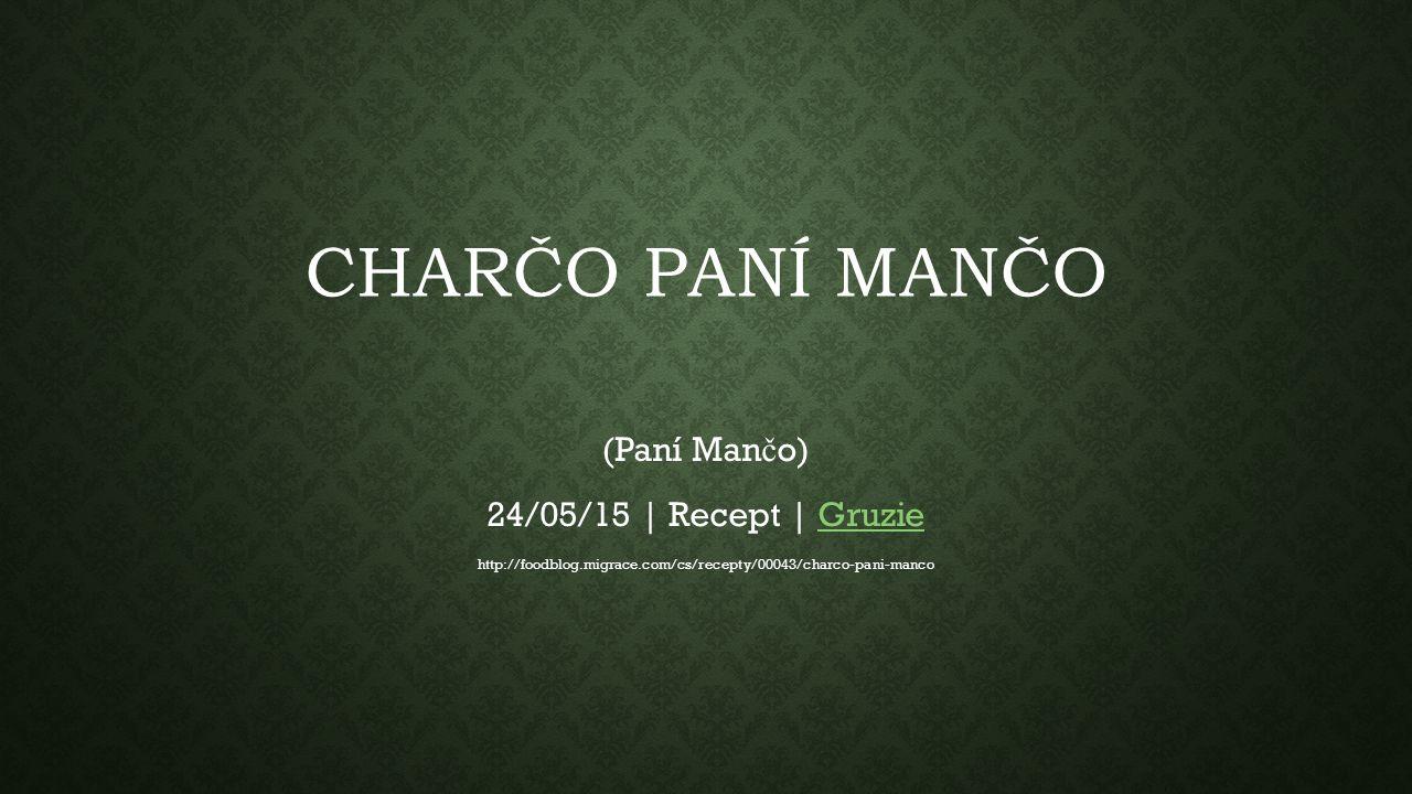 CHARČO PANÍ MANČO (Paní Man č o) 24/05/15 | Recept | GruzieGruzie http://foodblog.migrace.com/cs/recepty/00043/charco-pani-manco
