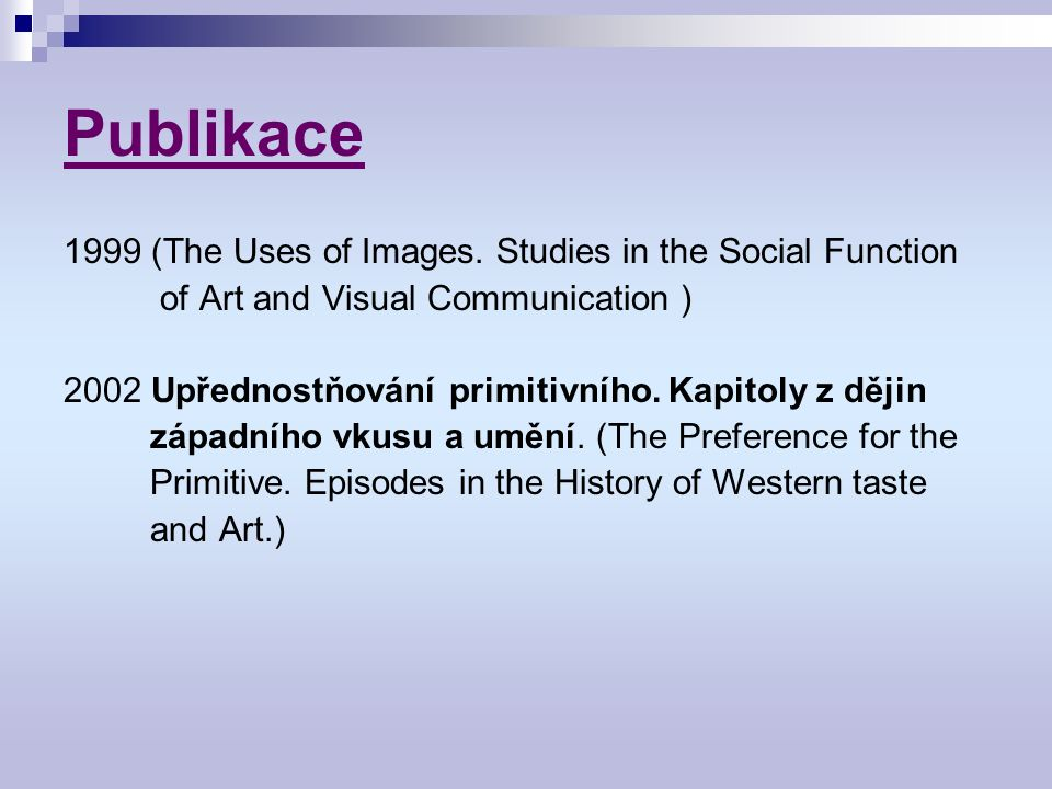 Publikace 1999 (The Uses of Images. Studies in the Social Function of Art and Visual Communication ) 2002 Upřednostňování primitivního. Kapitoly z děj