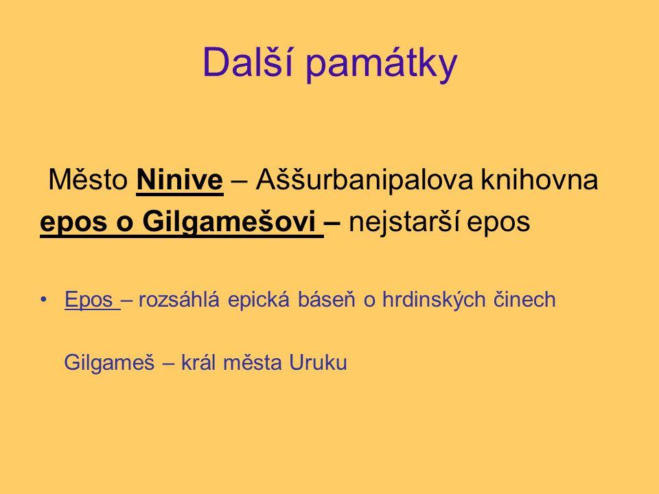 Další památky Město Ninive – Aššurbanipalova knihovna epos o Gilgamešovi – nejstarší epos Epos – rozsáhlá epická báseň o hrdinských činech Gilgameš – král města Uruku